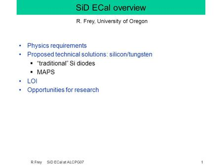 "R Frey SiD ECal at ALCPG071 SiD ECal overview Physics requirements Proposed technical solutions: silicon/tungsten  ""traditional"" Si diodes  MAPS LOI."