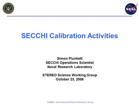 STEREO - Solar Terrestrial Relations Observatory Mission SECCHI Calibration Activities Simon Plunkett SECCHI Operations Scientist Naval Research Laboratory.