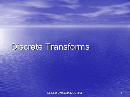 Dr. Scott Umbaugh, SIUE 20051 Discrete Transforms.