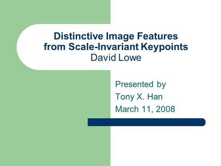 Distinctive Image Features from Scale-Invariant Keypoints David Lowe Presented by Tony X. Han March 11, 2008.
