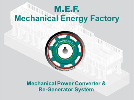 M.E.F. Mechanical Energy Factory Mechanical Power Converter & Re-Generator System.