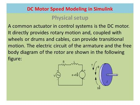 DC Motor Speed Modeling in Simulink Physical setup A common actuator in control systems is the DC motor. It directly provides rotary motion and, coupled.