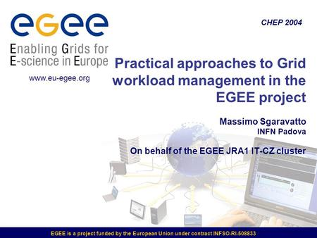 EGEE is a project funded by the European Union under contract INFSO-RI-508833 Practical approaches to Grid workload management in the EGEE project Massimo.