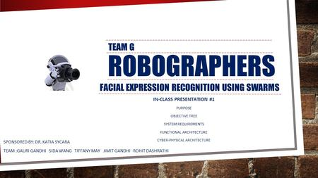 ROBOGRAPHERS FACIAL EXPRESSION RECOGNITION USING SWARMS SPONSORED BY: DR. KATIA SYCARA TEAM :GAURI GANDHI SIDA WANG TIFFANY MAY JIMIT GANDHI ROHIT DASHRATHI.