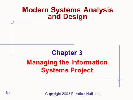 Copyright 2002 Prentice-Hall, Inc. Chapter 3 Managing the Information Systems Project 3.1 Modern Systems Analysis and Design.