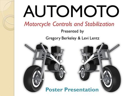 AUTOMOTO Motorcycle Controls and Stabilization Presented by Gregory Berkeley & Levi Lentz Poster Presentation.