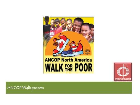 ANCOP Walk process. 2010 ANCOP Walk Objectives Lets walk to make a difference! Be part of the miracle! Please walk with us to give needy children an.