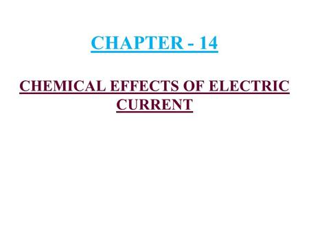 CHAPTER - 14 CHEMICAL EFFECTS OF ELECTRIC CURRENT.
