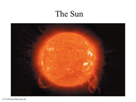 © 2010 Pearson Education, Inc. The Sun. © 2010 Pearson Education, Inc. Why was the Sun's energy source a major mystery?