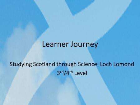 Learner Journey Studying Scotland through Science: Loch Lomond 3 rd /4 th Level.