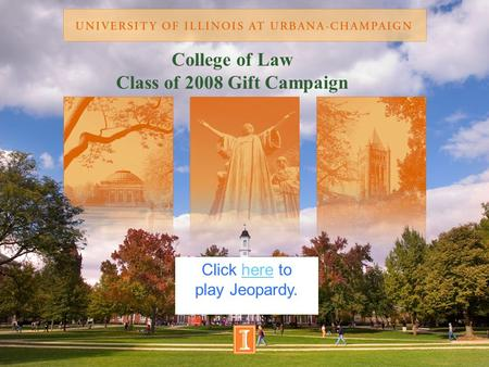 College of Law Class of 2008 Gift Campaign Click here tohere play Jeopardy.