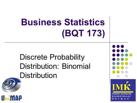 Business <strong>Statistics</strong> (BQT 173) ІМ ќ INSTITUT MATEMATIK K E J U R U T E R A A N U N I M A P Discrete <strong>Probability</strong> Distribution: Binomial Distribution.