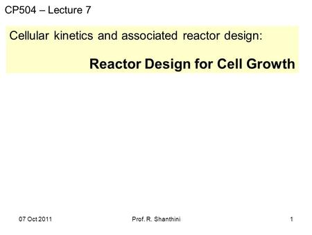 07 Oct 2011Prof. R. Shanthini1 Cellular kinetics and associated reactor design: Reactor Design for Cell Growth CP504 – Lecture 7.