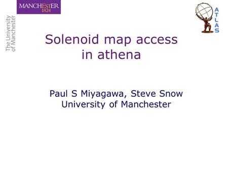 Solenoid map access in athena Paul S Miyagawa, Steve Snow University of Manchester.