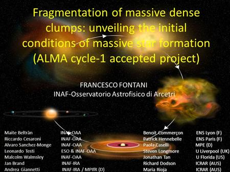 Fragmentation of massive dense clumps: unveiling the initial conditions of massive star formation (ALMA cycle-1 accepted project) FRANCESCO FONTANI INAF-Osservatorio.