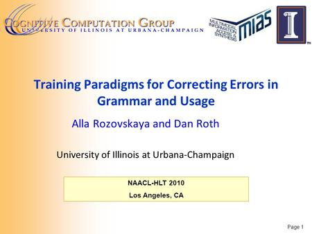 Page 1 NAACL-HLT 2010 Los Angeles, CA Training Paradigms for Correcting Errors in Grammar and Usage Alla Rozovskaya and Dan Roth University of Illinois.
