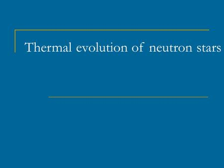 Thermal evolution of neutron stars. Evolution of neutron stars. I.: rotation + magnetic field Ejector → Propeller → Accretor → Georotator See the book.