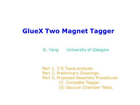 GlueX Two Magnet Tagger G. Yang University of Glasgow Part 1, 3 D Tosca analysis. Part 2, Preliminary Drawings. Part 3, Proposed Assembly Procedures (i)