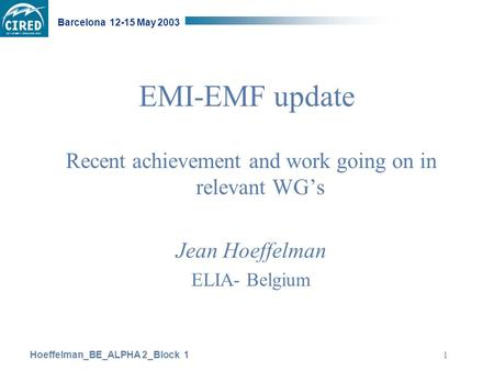 Hoeffelman_BE_ALPHA 2_Block 1 Barcelona 12-15 May 2003 1 EMI-EMF update Recent achievement and work going on in relevant WG's Jean Hoeffelman ELIA- Belgium.