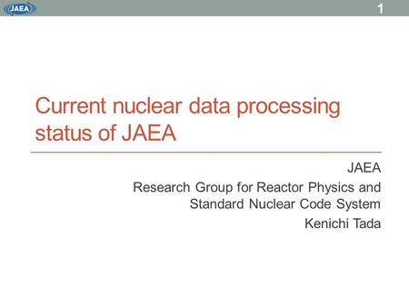 Current nuclear data processing status of JAEA JAEA Research Group for Reactor Physics and Standard Nuclear Code System Kenichi Tada 1.