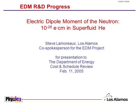 DOE 2/11/05 #1 EDM R&D Progress Steve Lamoreaux, Los Alamos Co-spokesperson for the EDM Project for presentation to The Department of Energy Cost & Schedule.
