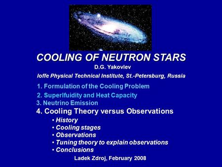 COOLING OF NEUTRON STARS D.G. Yakovlev Ioffe Physical Technical Institute, St.-Petersburg, Russia Ladek Zdroj, February 2008, 1. Formulation of the Cooling.