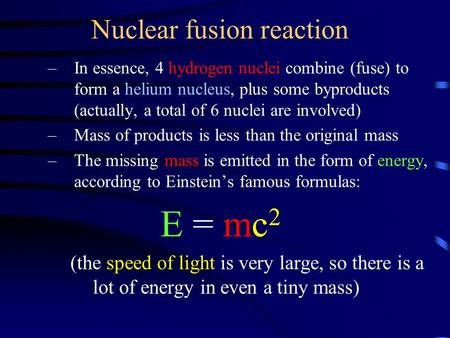 Nuclear fusion reaction –In essence, 4 hydrogen nuclei combine (fuse) to form a helium nucleus, plus some byproducts (actually, a total of 6 nuclei are.