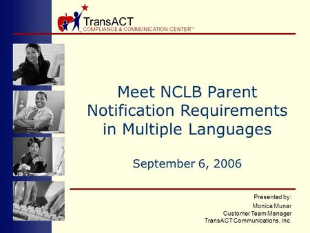 TransACT COMPLIANCE & COMMUNICATION CENTER TM Presented by: Monica Munar Customer Team Manager TransACT Communications, Inc. Meet NCLB Parent Notification.