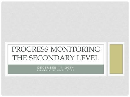 DECEMBER 11, 2014 BRIAN LLOYD, ED.S., NCSP PROGRESS MONITORING THE SECONDARY LEVEL.