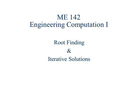 ME 142 Engineering Computation I Root Finding & Iterative Solutions.