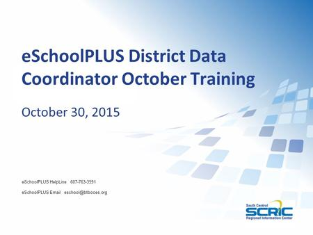 ESchoolPLUS District Data Coordinator October Training October 30, 2015 eSchoolPLUS HelpLine 607-763-3591 eSchoolPLUS