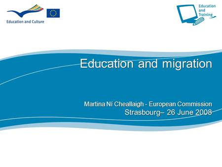 1 Education and migration Martina Ní Cheallaigh - European Commission Strasbourg– 26 June 2008.