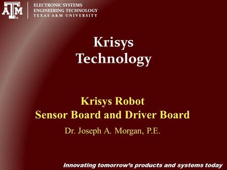 ELECTRONIC SYSTEMS ENGINEERING TECHNOLOGY TEXAS A&M UNIVERSITY Innovating tomorrow's products and systems today Krisys Technology Krisys Robot Sensor Board.
