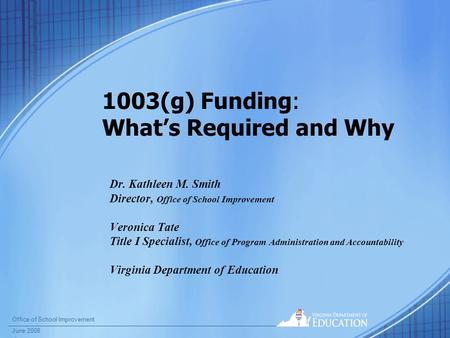 Office of School Improvement June 2008 1003(g) Funding: What's Required and Why Dr. Kathleen M. Smith Director, Office of School Improvement Veronica Tate.