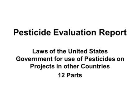 Pesticide Evaluation Report Laws of the United States Government for use of Pesticides on Projects in other Countries 12 Parts.