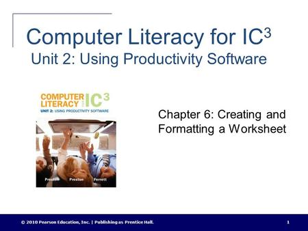 © 2010 Pearson Education, Inc. | Publishing as Prentice Hall.1 Computer Literacy for IC 3 Unit 2: Using Productivity Software Chapter 6: Creating and Formatting.