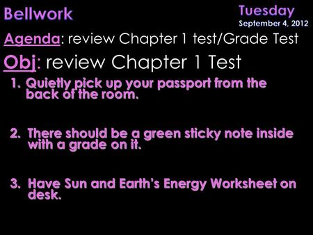 1.Quietly pick up your passport from the back of the room. 2.There should be a green sticky note inside with a grade on it. 3.Have Sun and Earth's Energy.
