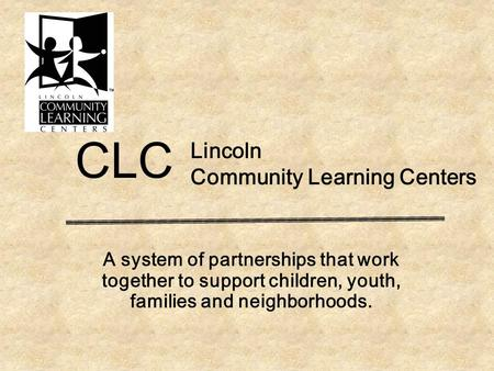 Lincoln Community Learning Centers A system of partnerships that work together to support children, youth, families and neighborhoods. CLC.