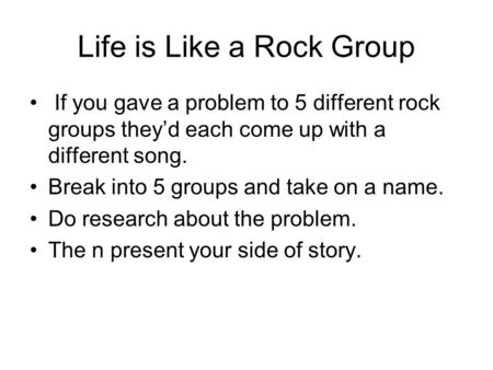 Life is Like a Rock Group If you gave a problem to 5 different rock groups they'd each come up with a different song. Break into 5 groups and take on a.