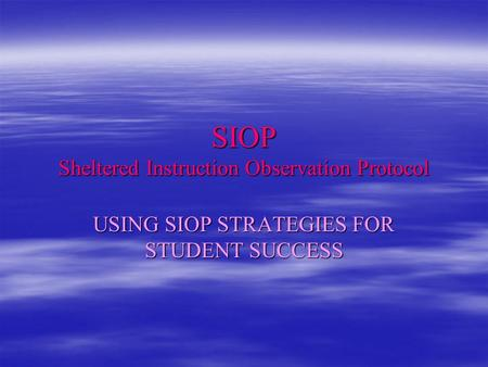 SIOP Sheltered Instruction Observation Protocol USING SIOP STRATEGIES FOR STUDENT SUCCESS.