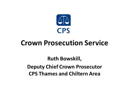 Crown Prosecution Service Ruth Bowskill, Deputy Chief Crown Prosecutor CPS Thames and Chiltern Area.