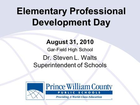 Elementary Professional Development Day August 31, 2010 Gar-Field High School Dr. Steven L. Walts Superintendent of Schools.