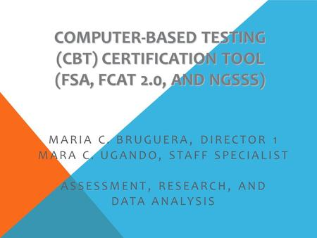 COMPUTER-BASED TESTING (CBT) CERTIFICATION TOOL (FSA, FCAT 2.0, AND NGSSS) MARIA C. BRUGUERA, DIRECTOR 1 MARA C. UGANDO, STAFF SPECIALIST ASSESSMENT, RESEARCH,