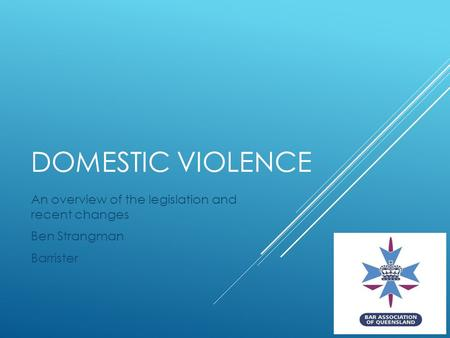 DOMESTIC VIOLENCE An overview of the legislation and recent changes Ben Strangman Barrister.