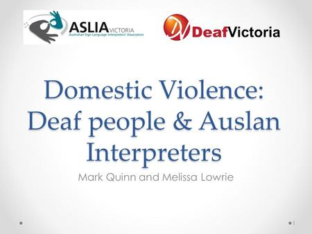 Domestic Violence: Deaf people & Auslan Interpreters Mark Quinn and Melissa Lowrie 1.