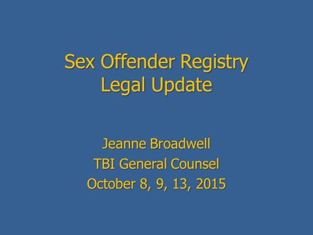 Sex Offender Registry Legal Update Jeanne Broadwell TBI General Counsel October 8, 9, 13, 2015.