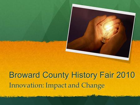 Broward County History Fair 2010 Innovation: Impact and Change.