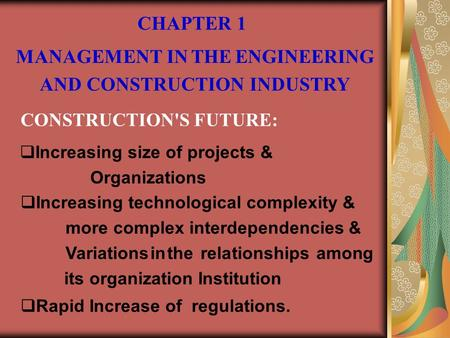 CHAPTER 1 MANAGEMENT IN THE ENGINEERING AND CONSTRUCTION INDUSTRY CONSTRUCTION'S FUTURE:  Increasing size of projects & Organizations  Increasing technological.