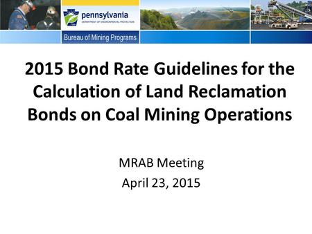 2015 Bond Rate Guidelines for the Calculation of Land Reclamation Bonds on Coal Mining Operations MRAB Meeting April 23, 2015.
