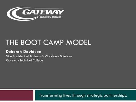 THE BOOT CAMP MODEL Transforming lives through strategic partnerships. Deborah Davidson Vice President of Business & Workforce Solutions Gateway Technical.